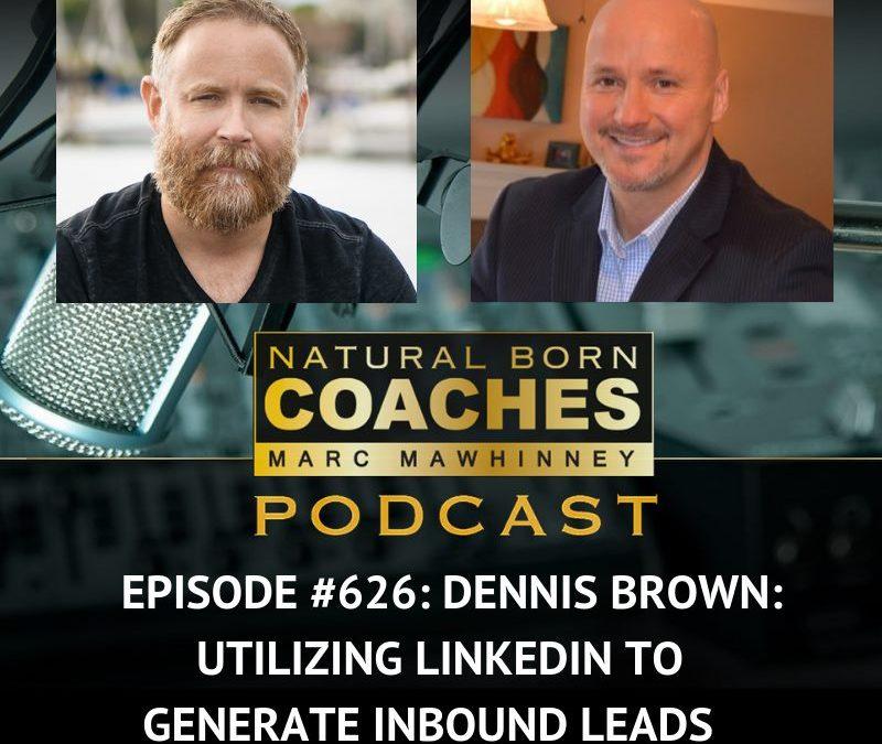Episode #626: Dennis Brown: Utilizing LinkedIn to Generate Inbound Leads